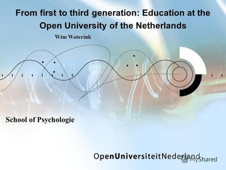 From first to third generation: Education at the Open University of the Netherlands School of Psychologie Wim Waterink.