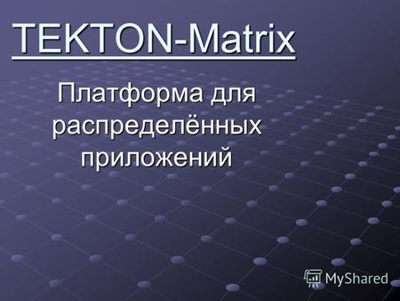 TEKTON-Matrix Платформа для распределённых приложений.