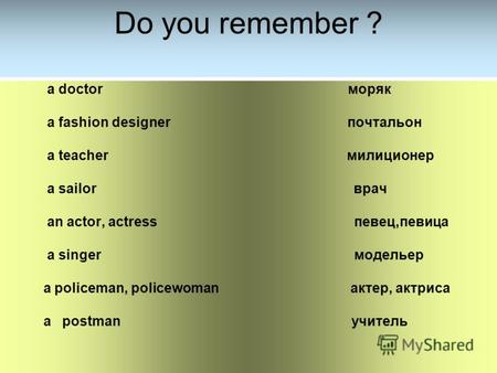 Do you remember ? a doctor моряк a fashion designer почтальон a teacher милиционер a sailor врач an actor, actress певец,певица a singer модельер a policeman,
