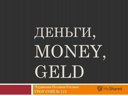 ДЕНЬГИ, MONEY, GELD Чурикова Полина 9 класс ГБОУ СОШ 113.