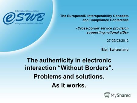 The EuropeanID Interoperability Concepts and Compliance Conference «Cross-border service provision supporting national eIDs» 27-29/03/2012 Biel, Switzerland.