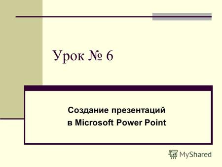 Урок 6 Создание презентаций в Microsoft Power Point.