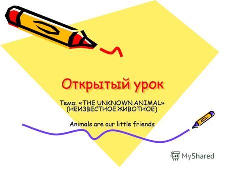 Открытый урок Тема: «THE UNKNOWN ANIMAL» (НЕИЗВЕСТНОЕ ЖИВОТНОЕ) Animals are our little friends.