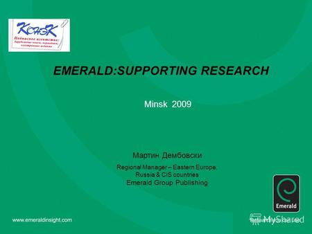 EMERALD:SUPPORTING RESEARCH Minsk 2009 Мартин Дембовски Regional Manager – Eastern Europe, Russia & CIS countries Emerald Group Publishing.