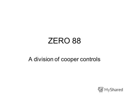ZERO 88 A division of cooper controls. What we do Manufacture and supply dimmers and control consoles to the Entertainment industry Small architectural.