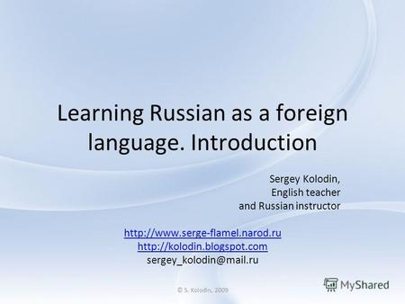 © S. Kolodin, 2009 Learning Russian as a foreign language. Introduction Sergey Kolodin, English teacher and Russian instructor