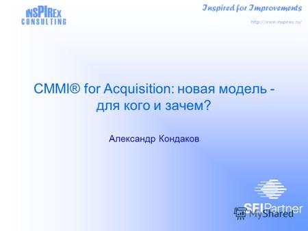 Inspired for Improvements  I N S PI R E X C O N S U L T I N G CMMI® for Acquisition: новая модель - для кого и зачем? Александр.