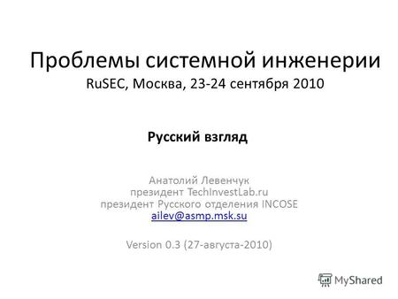 Проблемы системной инженерии RuSEC, Москва, 23-24 сентября 2010 Анатолий Левенчук президент TechInvestLab.ru президент Русского отделения INCOSE ailev@asmp.msk.su.