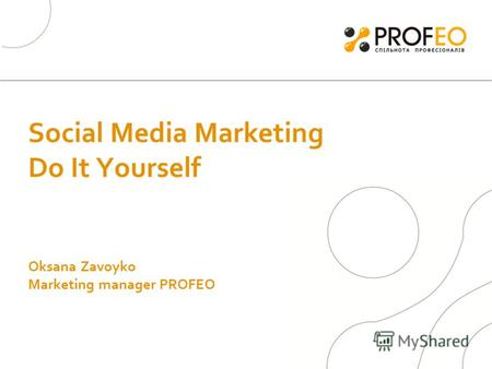 Social Media Marketing Do It Yourself Oksana Zavoyko Marketing manager PROFEO.