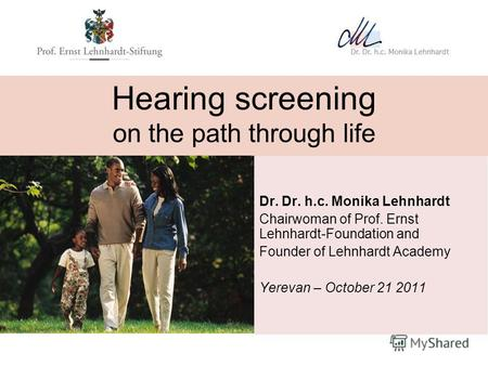 Hearing screening on the path through life Dr. Dr. h.c. Monika Lehnhardt Chairwoman of Prof. Ernst Lehnhardt-Foundation and Founder of Lehnhardt Academy.