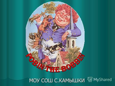 МОУ СОШ С.КАМЫШКИ. Robin the Bobbin Robin the Bobbib, The big-dellied Ben, He ate more meat Than fourscore men; He ate a cow, He ate a calf, He ate f.