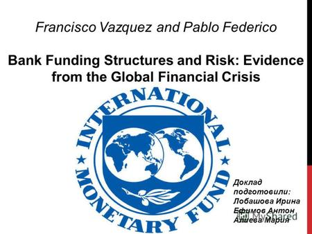 Francisco Vazquez and Pablo Federico Bank Funding Structures and Risk: Evidence from the Global Financial Crisis Доклад подготовили: Лобашова Ирина Ефимов.