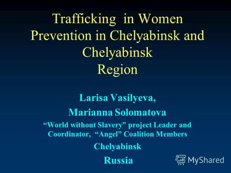 Trafficking in Women Prevention in Chelyabinsk and Chelyabinsk Region Larisa Vasilyeva, Marianna Solomatova World without Slavery project Leader and Coordinator,