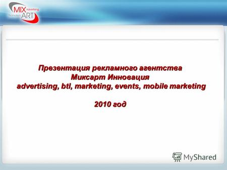 Презентация рекламного агентства Миксарт Инновация advertising, btl, marketing, events, mobile marketing advertising, btl, marketing, events, mobile marketing.