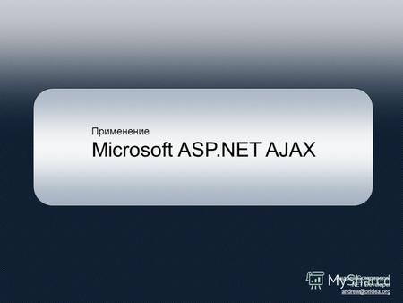 Применение Microsoft ASP.NET AJAX Андрей Скляревский.NET Developer andrew@oridea.org.