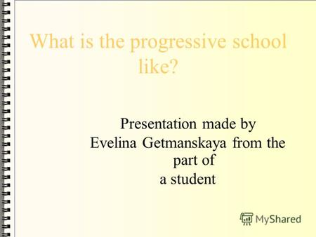 What is the progressive school like? Presentation made by Evelina Getmanskaya from the part of a student.