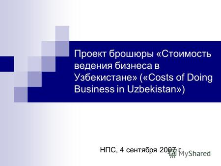 Проект брошюры «Стоимость ведения бизнеса в Узбекистане» («Costs of Doing Business in Uzbekistan») НПС, 4 сентября 2007 г.