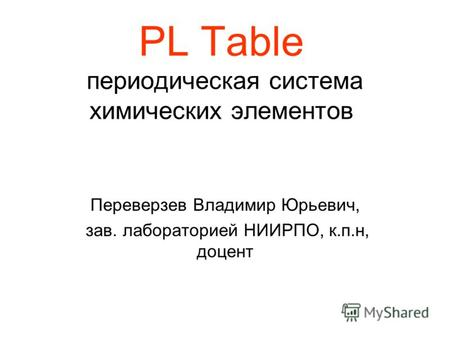 PL Table периодическая система химических элементов Переверзев Владимир Юрьевич, зав. лабораторией НИИРПО, к.п.н, доцент.