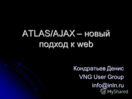 ATLAS/AJAX – новый подход к web Кондратьев Денис VNG User Group info@inln.ru.