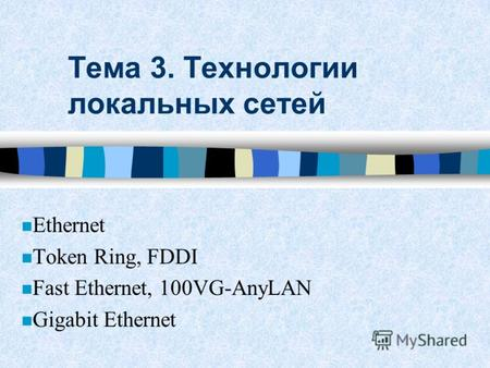 Тема 3. Технологии локальных сетей Ethernet n Token Ring, FDDI n Fast Ethernet, 100VG-AnyLAN Gigabit Ethernet.