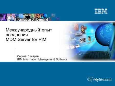 © 2009 IBM Corporation Международный опыт внедрения MDM Server for PIM Сергей Лихарев, IBM Information Management Software.