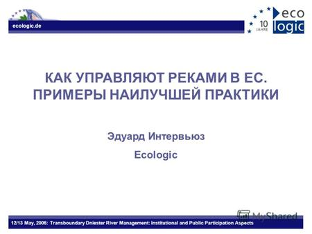 Ecologic.de 12/13 May, 2006: Transboundary Dniester River Management: Institutional and Public Participation Aspects КАК УПРАВЛЯЮТ РЕКАМИ В ЕС. ПРИМЕРЫ.