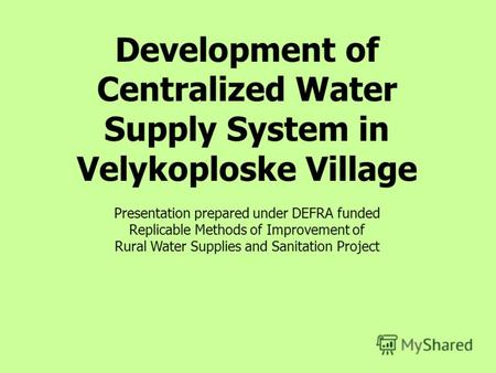 Development of Centralized Water Supply System in Velykoploske Village Presentation prepared under DEFRA funded Replicable Methods of Improvement of Rural.