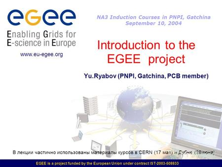 EGEE is a project funded by the European Union under contract IST-2003-508833 Introduction to the EGEE project Yu.Ryabov (PNPI, Gatchina, PCB member) www.eu-egee.org.