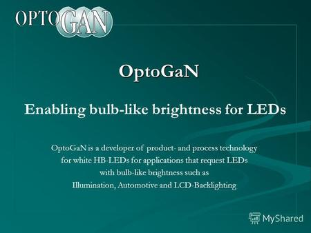 OptoGaN Enabling bulb-like brightness for LEDs OptoGaN is a developer of product- and process technology for white HB-LEDs for applications that request.