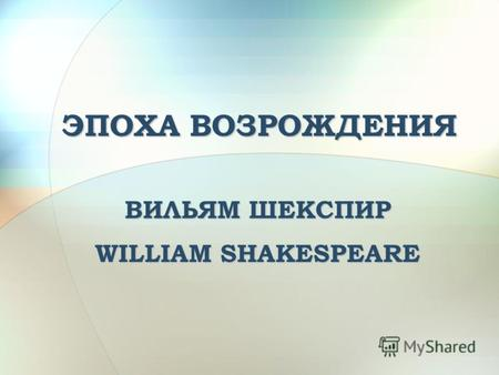 ЭПОХА ВОЗРОЖДЕНИЯ ВИЛЬЯМ ШЕКСПИР WILLIAM SHAKESPEARE.