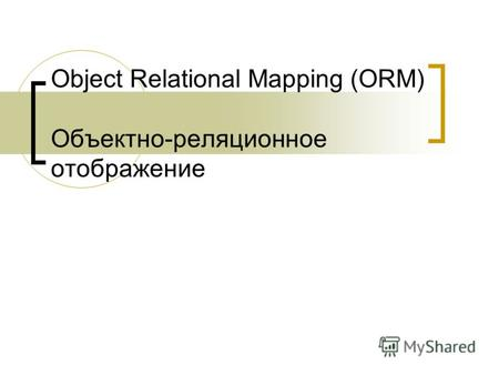 Object Relational Mapping (ORM) Объектно-реляционное отображение.