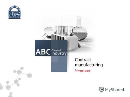 S Contract manufacturing Private label. DEAR PARTNERS! CONTRACT MANUFACTURING Private label CJSC «ABC Chemicals Industry», enterprise specializing in.