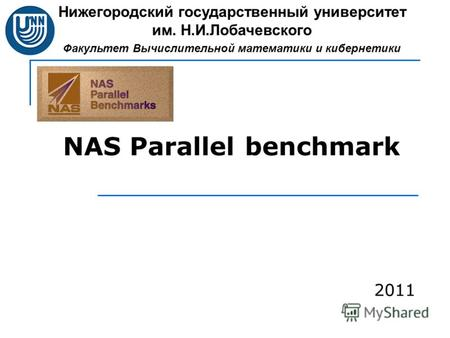 NAS Parallel benchmark Нижегородский государственный университет им. Н.И.Лобачевского Факультет Вычислительной математики и кибернетики 2011.
