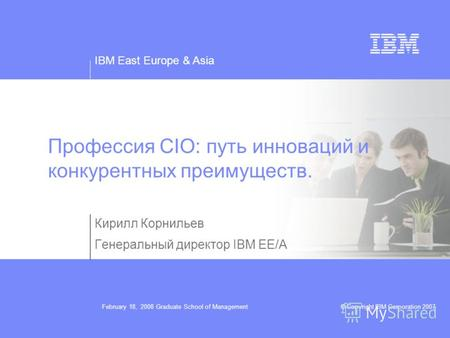 IBM East Europe & Asia © Copyright IBM Corporation 2007February 18, 2008 Graduate School of Management Профессия CIO: путь инноваций и конкурентных преимуществ.