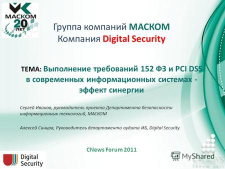Группа компаний МАСКОМ Компания Digital Security ТЕМА: Выполнение требований 152 ФЗ и PCI DSS в современных информационных системах - эффект синергии Сергей.