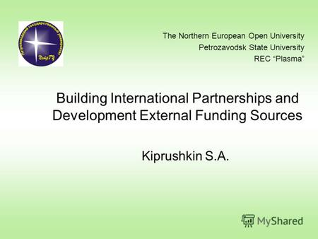 Building International Partnerships and Development External Funding Sources Kiprushkin S.A. The Northern European Open University Petrozavodsk State University.