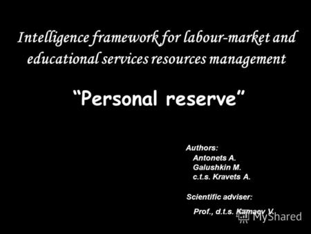 Intelligence framework for labour-market and educational services resources management Personalreserve Authors: Antonets A. Galushkin M. c.t.s. Kravets.