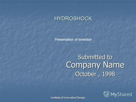Institute of Innovative Design HYDROSHOCK HYDROSHOCK Submitted to Company Name October, 1998 Presentation of invention.