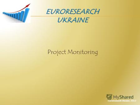 Project Monitoring EURORESEARCH UKRAINE Euroresearch Ukraine, 2012.