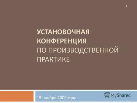 Презентация на тему УСТАНОВОЧНАЯ КОНФЕРЕНЦИЯ ПРОИЗВОДСТВЕННОЙ  УСТАНОВОЧНАЯ КОНФЕРЕНЦИЯ ПО ПРОИЗВОДСТВЕННОЙ ПРАКТИКЕ 19 ноября 2009 года 1