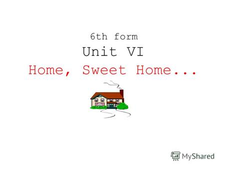 6th form Unit VI Home, Sweet Home... Theme: My Flat. My House. Poem «Our Flat» Texts Exerseces The Preposition of Place Test Topic «My Flat. My House»