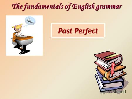 Past Perfect The fundamentals of English grammar.