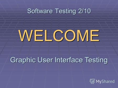 Software Testing 2/10 WELCOME Graphic User Interface Testing.