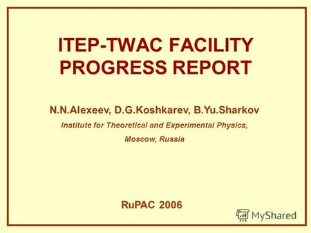ITEP-TWAC FACILITY PROGRESS REPORT N.N.Alexeev, D.G.Koshkarev, B.Yu.Sharkov Institute for Theoretical and Experimental Physics, Moscow, Russia RuPAC 2006.