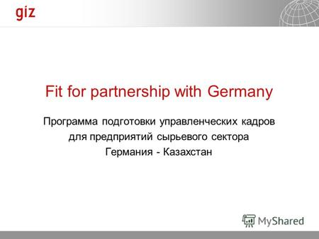 23.09.2012 Seite 1 Fit for partnership with Germany Программа подготовки управленческих кадров для предприятий сырьевого сектора Германия - Казахстан.