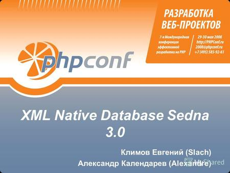 XML Native Database Sedna 3.0 Климов Евгений (Slach) Александр Календарев (Alexandre)