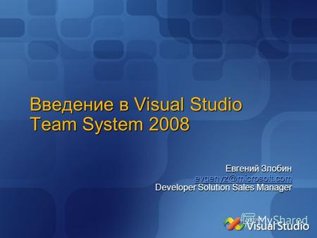 Введение в Visual Studio Team System 2008 Евгений Злобин evgenyz@microsoft.com Developer Solution Sales Manager.