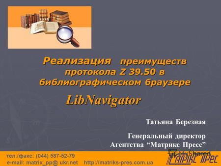 Реализация преимуществ протокола Z 39.50 в библиографическом браузере LibNavigator тел./факс: (044) 587-52-79 e-mail: matrix_pp@ ukr.net