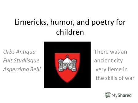 Limericks, humor, and poetry for children Urbs Antiqua There was an Fuit Studiisque ancient city Asperrima Belli very fierce in the skills of war.