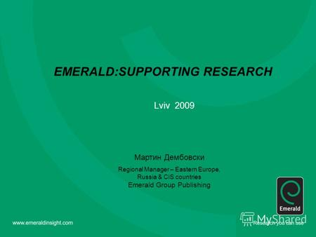 EMERALD:SUPPORTING RESEARCH Lviv 2009 Мартин Дембовски Regional Manager – Eastern Europe, Russia & CIS countries Emerald Group Publishing.